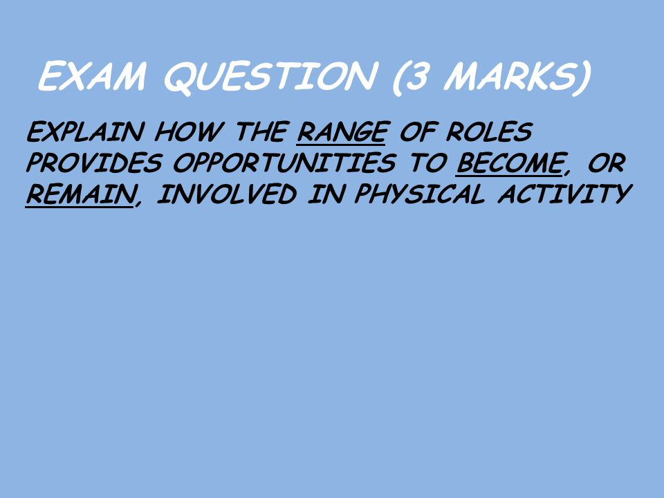 EXAM QUESTION (3 MARKS) EXPLAIN HOW THE RANGE OF ROLES PROVIDES OPPORTUNITIES TO BECOME, OR REMAIN, INVOLVED IN PHYSICAL ACTIVITY.