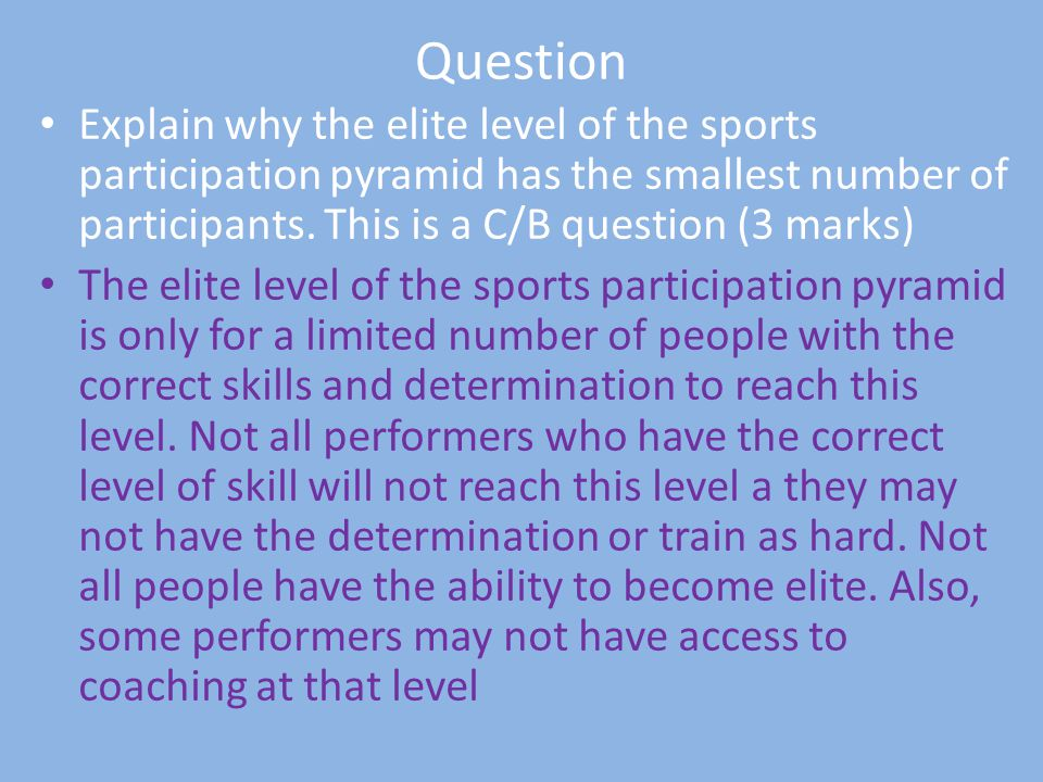 Question Explain why the elite level of the sports participation pyramid has the smallest number of participants. This is a C/B question (3 marks)
