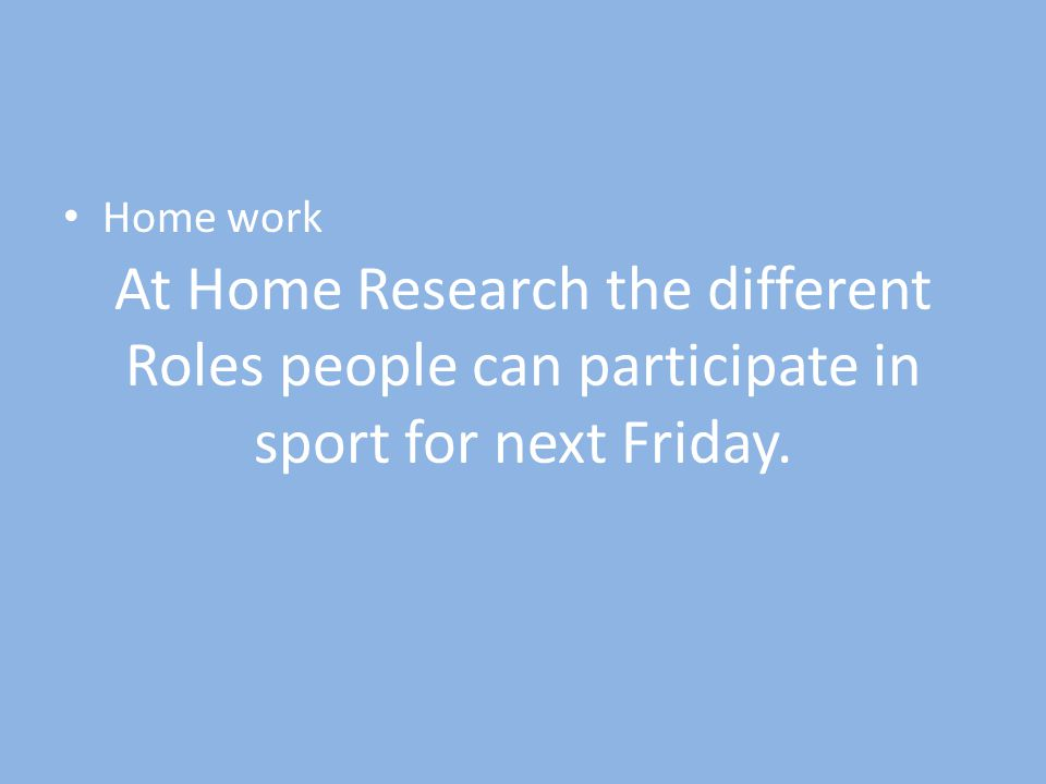 At Home Research the different Roles people can participate in sport for next Friday.
