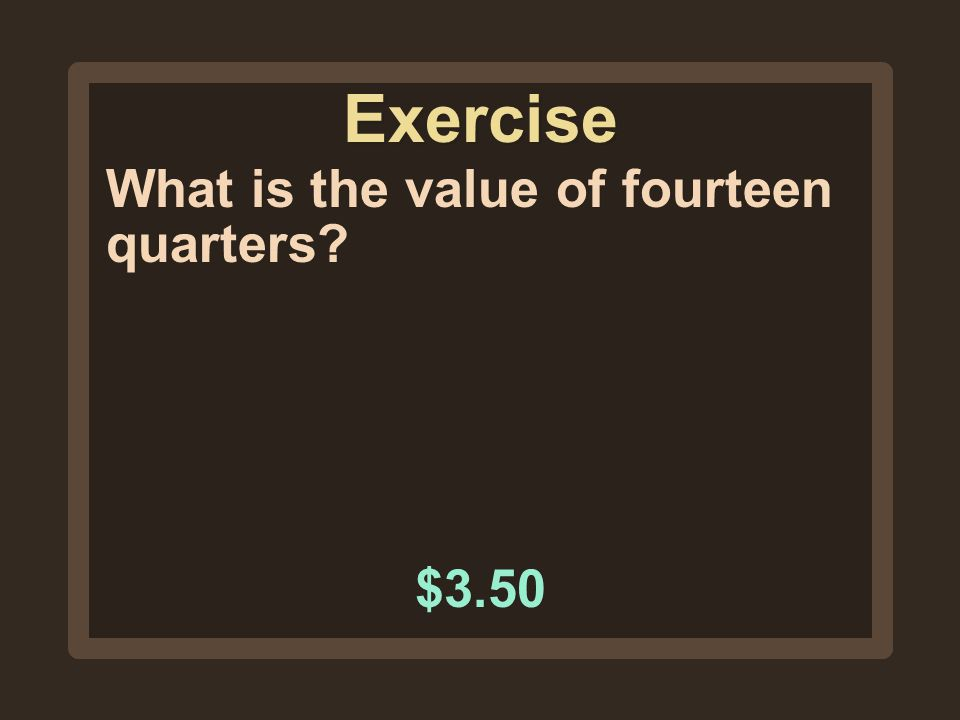 Exercise What is the value of fourteen quarters $3.50