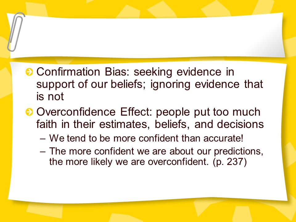 Confirmation Bias: seeking evidence in support of our beliefs; ignoring evidence that is not