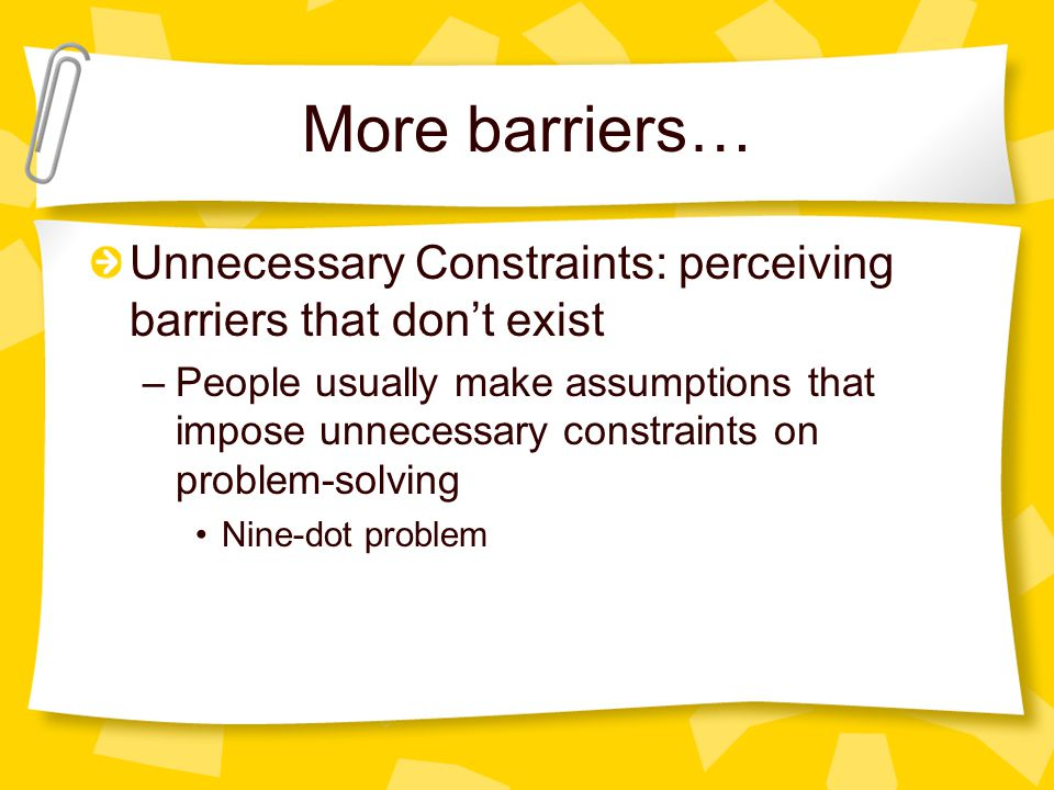 More barriers… Unnecessary Constraints: perceiving barriers that don't exist.