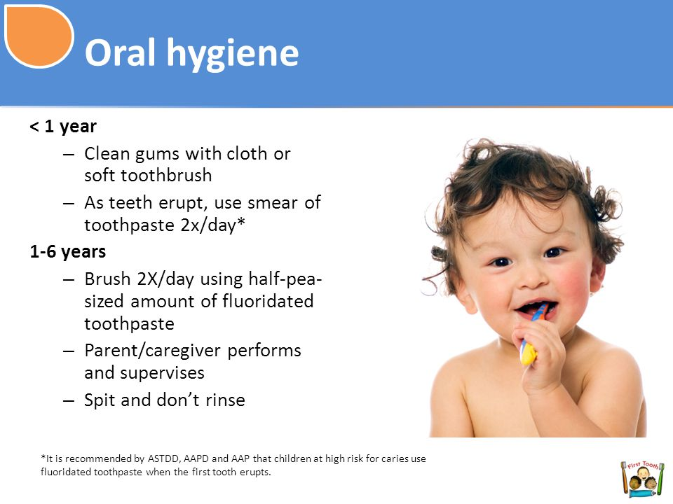 Oral hygiene < 1 year Clean gums with cloth or soft toothbrush