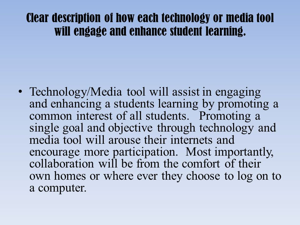 Clear description of how each technology or media tool will engage and enhance student learning.