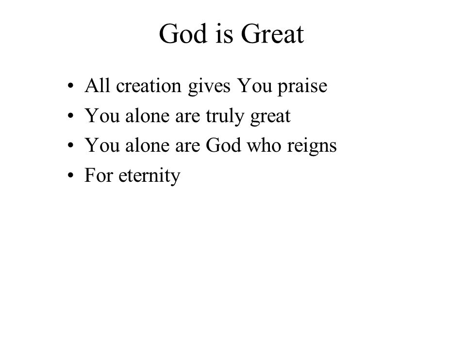 God is Great All creation gives You praise You alone are truly great