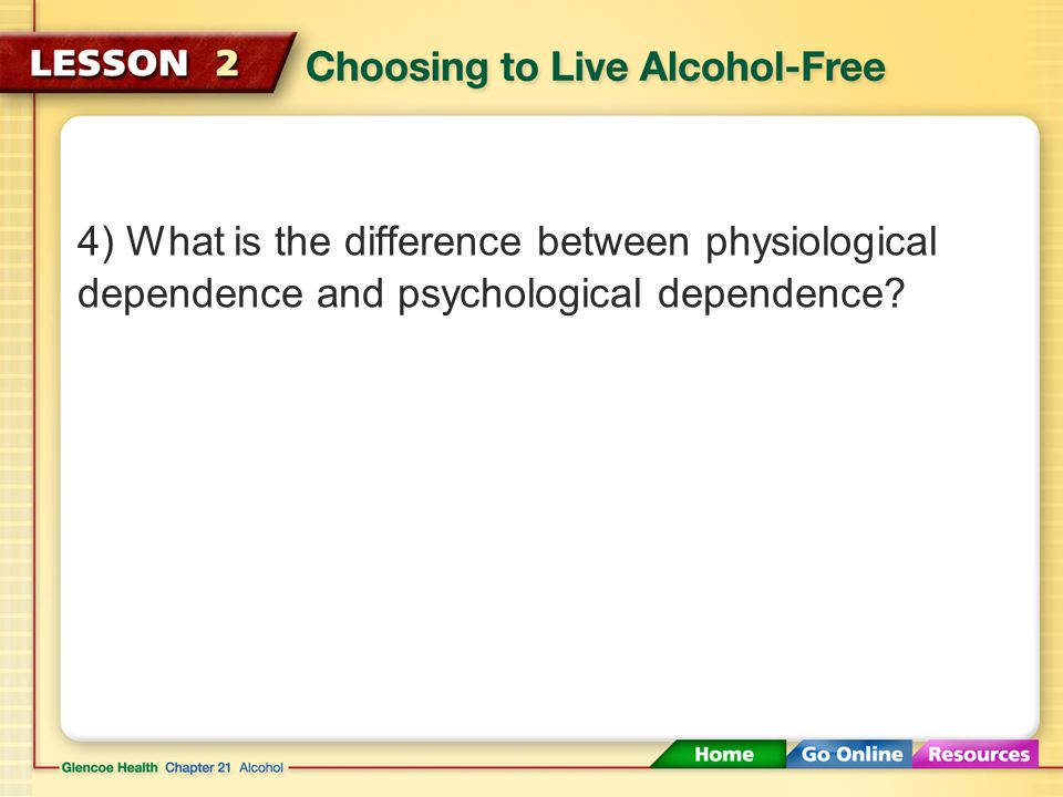 4) What is the difference between physiological dependence and psychological dependence