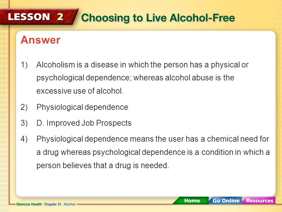 Answer Alcoholism is a disease in which the person has a physical or psychological dependence; whereas alcohol abuse is the excessive use of alcohol.