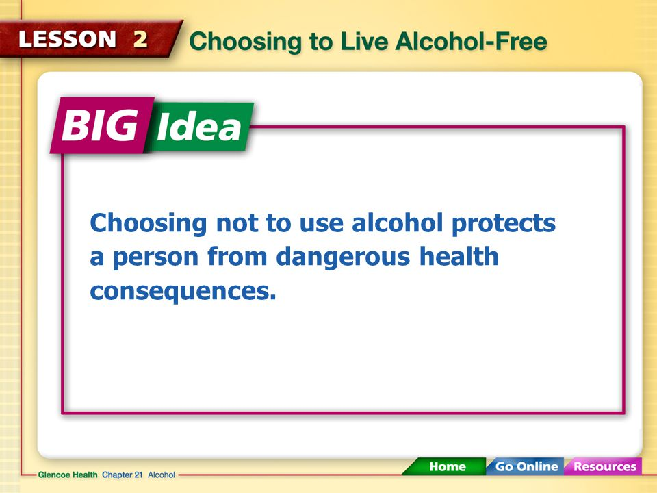 Choosing not to use alcohol protects a person from dangerous health consequences.