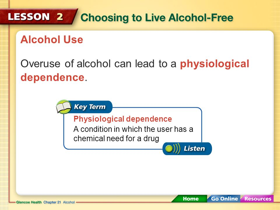Overuse of alcohol can lead to a physiological dependence.