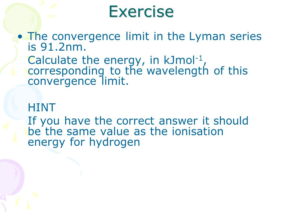 Exercise The convergence limit in the Lyman series is 91.2nm.