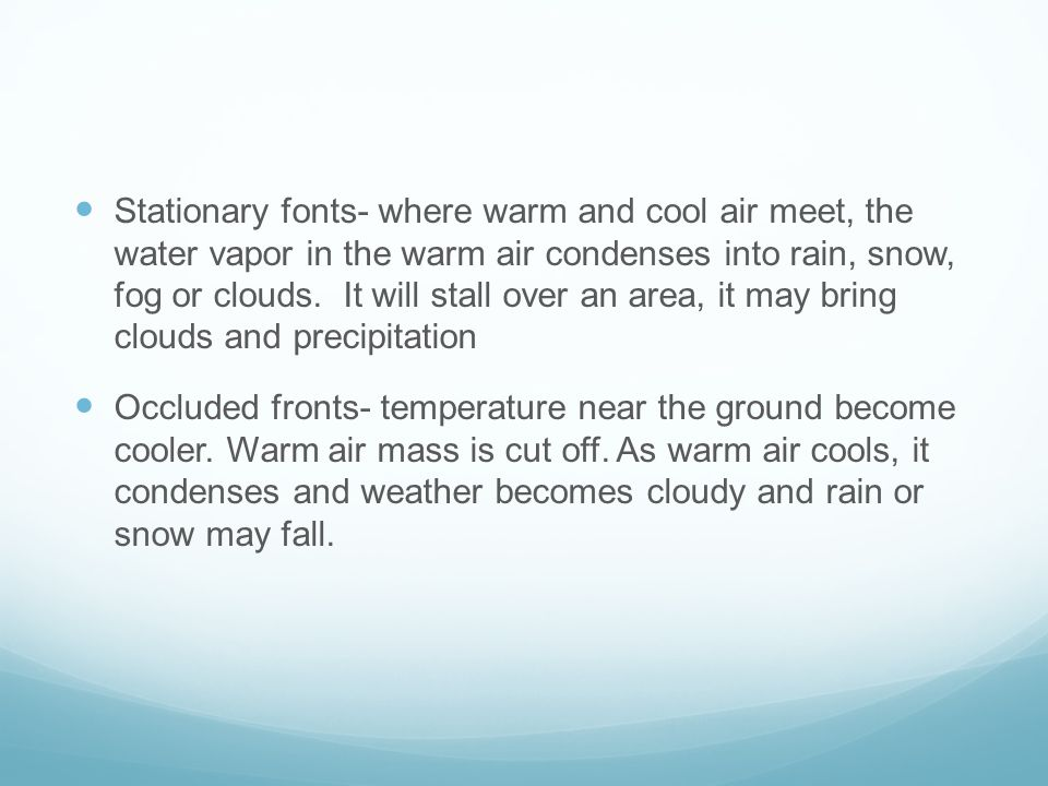 Stationary fonts- where warm and cool air meet, the water vapor in the warm air condenses into rain, snow, fog or clouds. It will stall over an area, it may bring clouds and precipitation