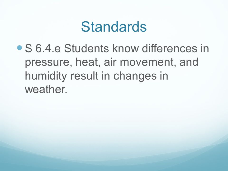 Standards S 6.4.e Students know differences in pressure, heat, air movement, and humidity result in changes in weather.