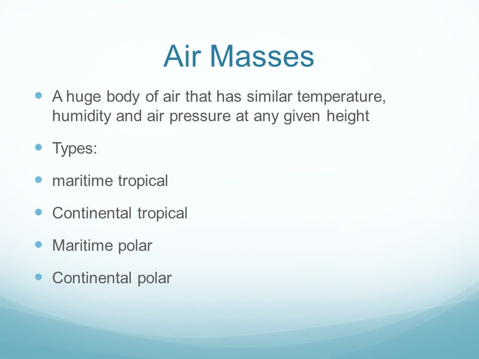 Air Masses A huge body of air that has similar temperature, humidity and air pressure at any given height.