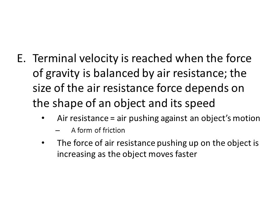 Terminal velocity is reached when the force of gravity is balanced by air resistance; the size of the air resistance force depends on the shape of an object and its speed