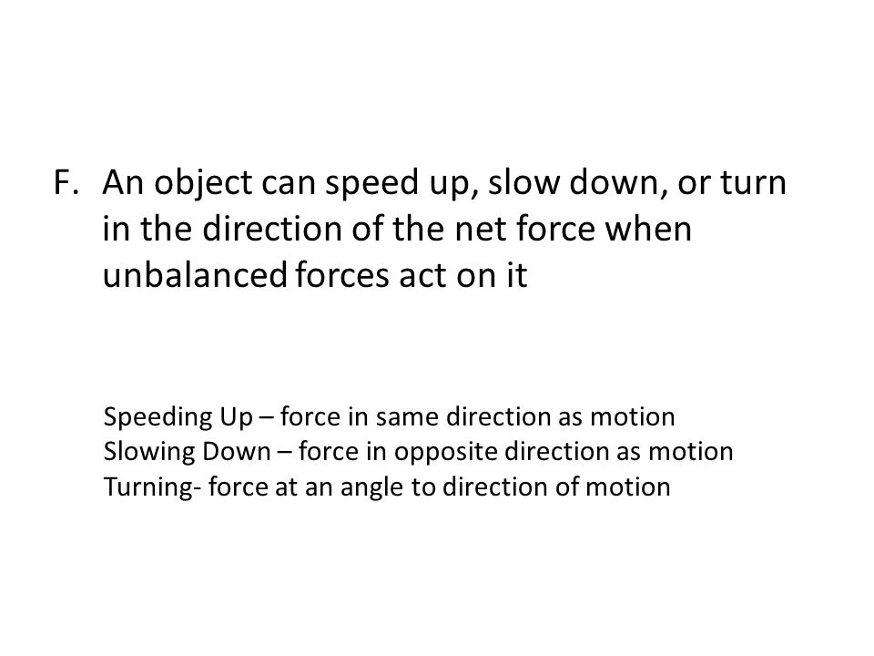 An object can speed up, slow down, or turn in the direction of the net force when unbalanced forces act on it
