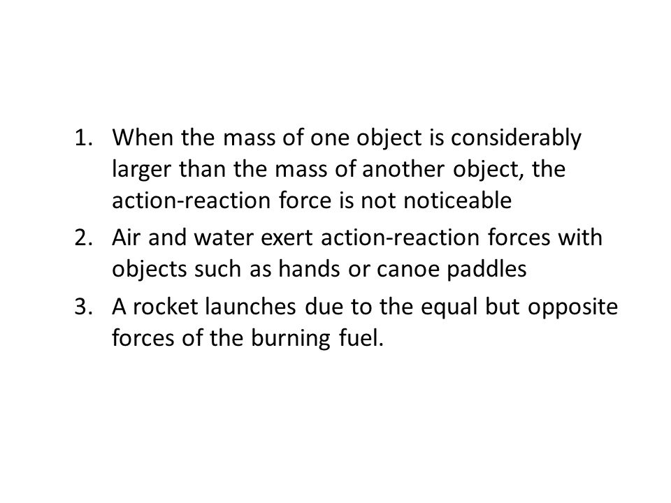 When the mass of one object is considerably larger than the mass of another object, the action-reaction force is not noticeable