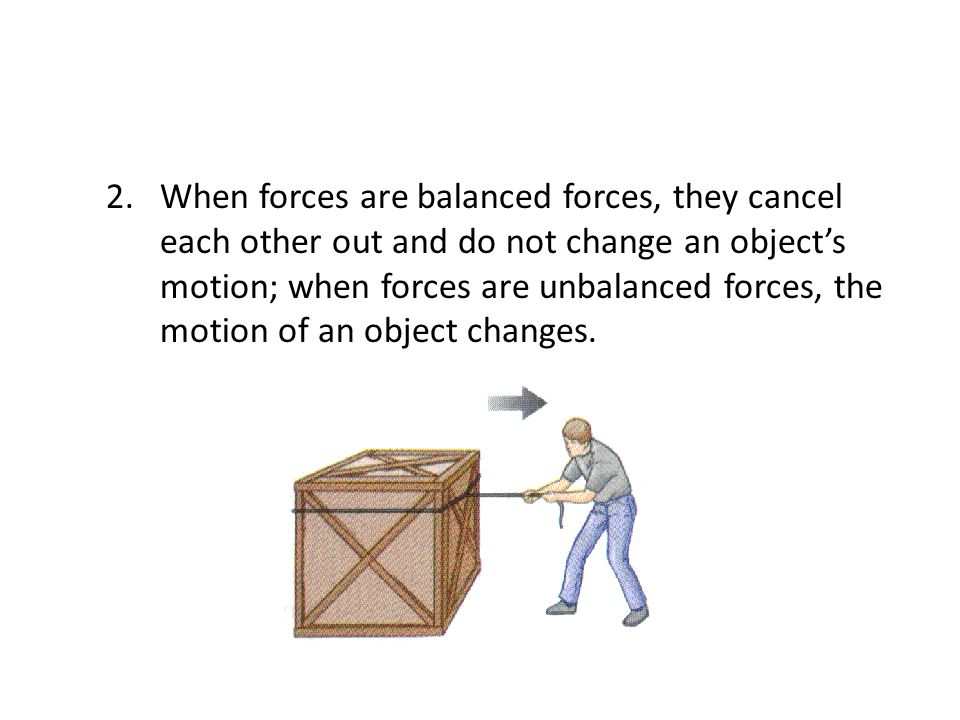 When forces are balanced forces, they cancel each other out and do not change an object's motion; when forces are unbalanced forces, the motion of an object changes.