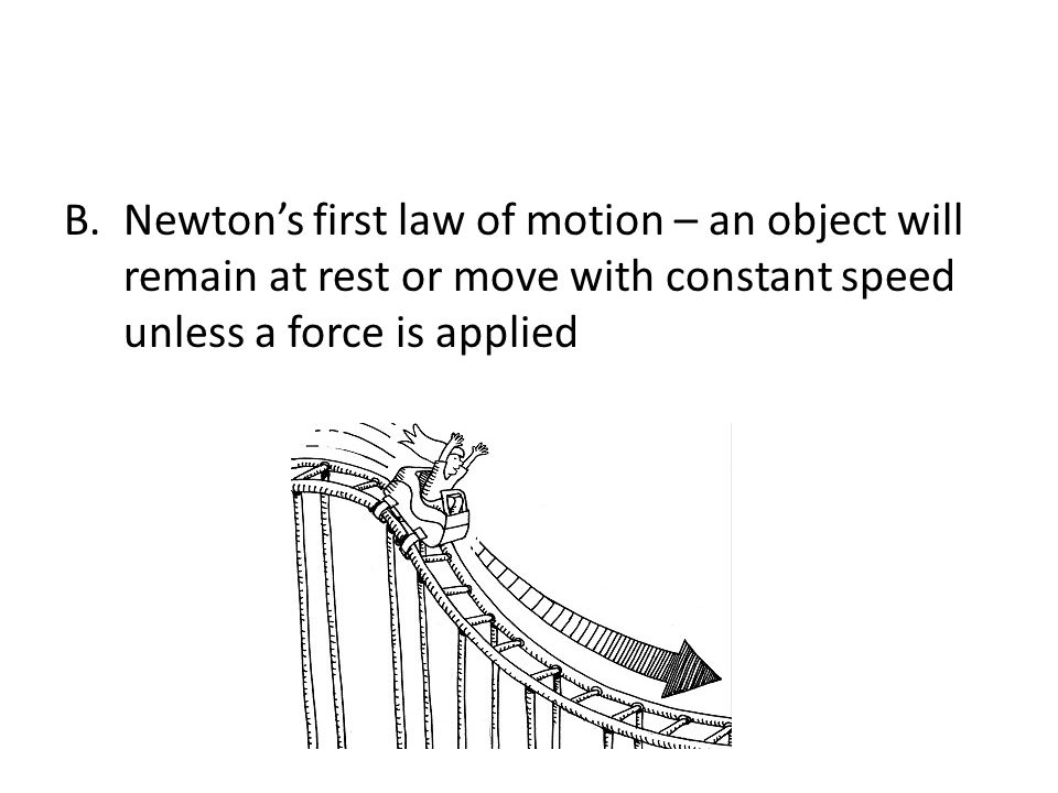 Newton's first law of motion – an object will remain at rest or move with constant speed unless a force is applied
