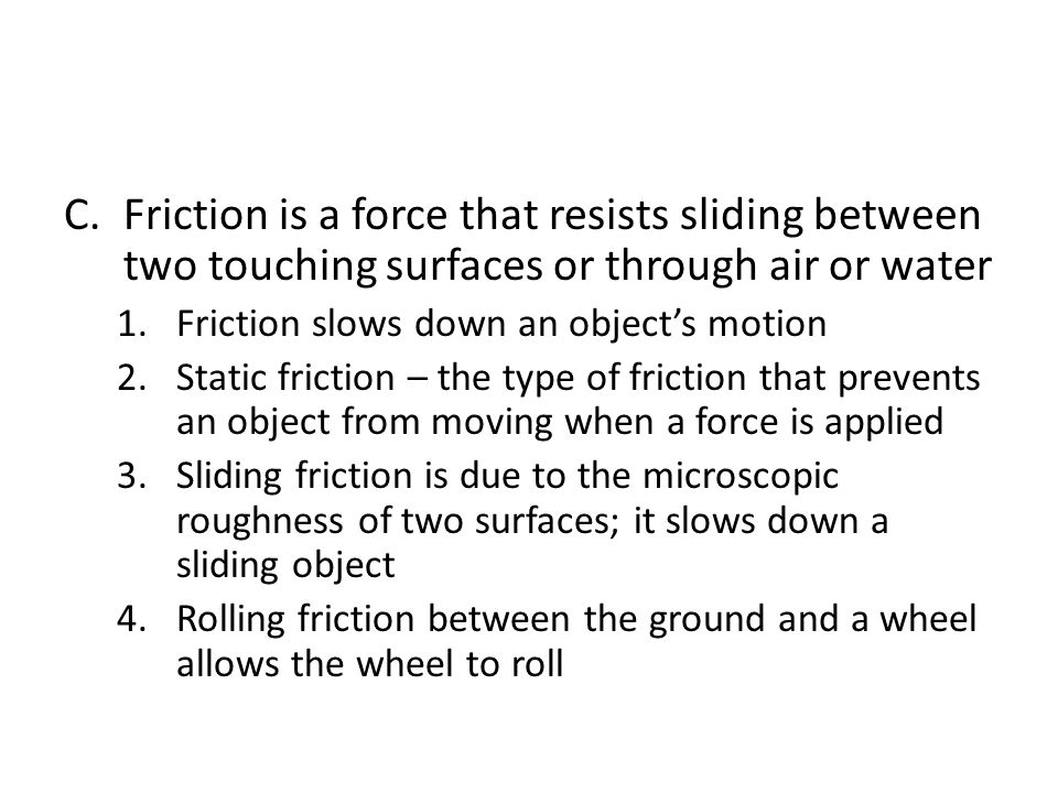 Friction is a force that resists sliding between two touching surfaces or through air or water