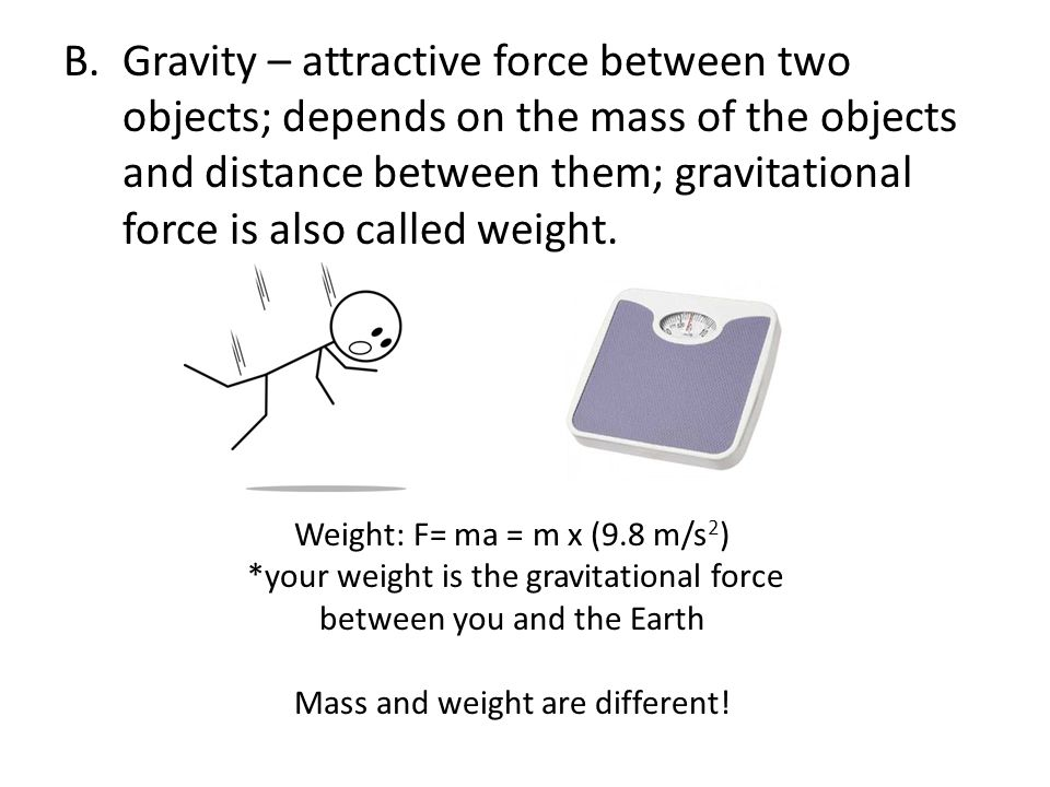 Gravity – attractive force between two objects; depends on the mass of the objects and distance between them; gravitational force is also called weight.