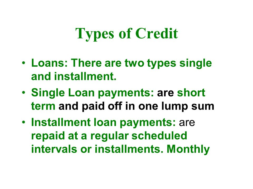 Types of Credit Loans: There are two types single and installment.