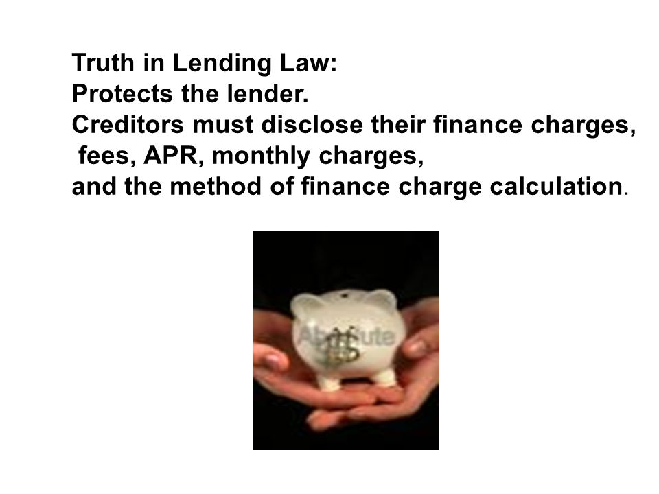 Truth in Lending Law: Protects the lender. Creditors must disclose their finance charges, fees, APR, monthly charges,