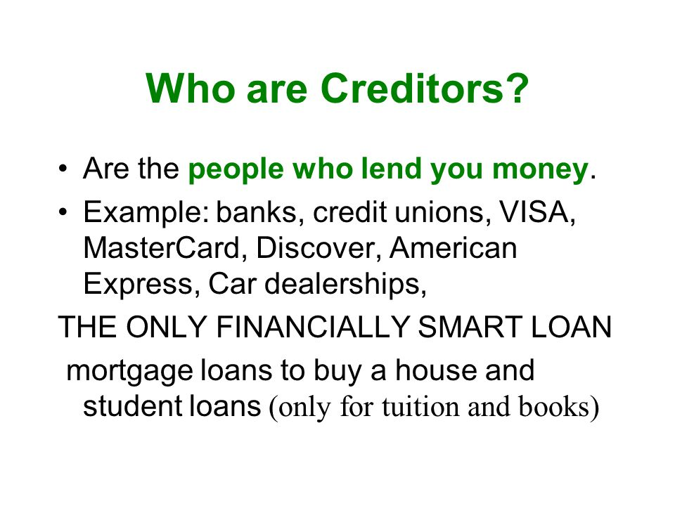 Who are Creditors Are the people who lend you money.