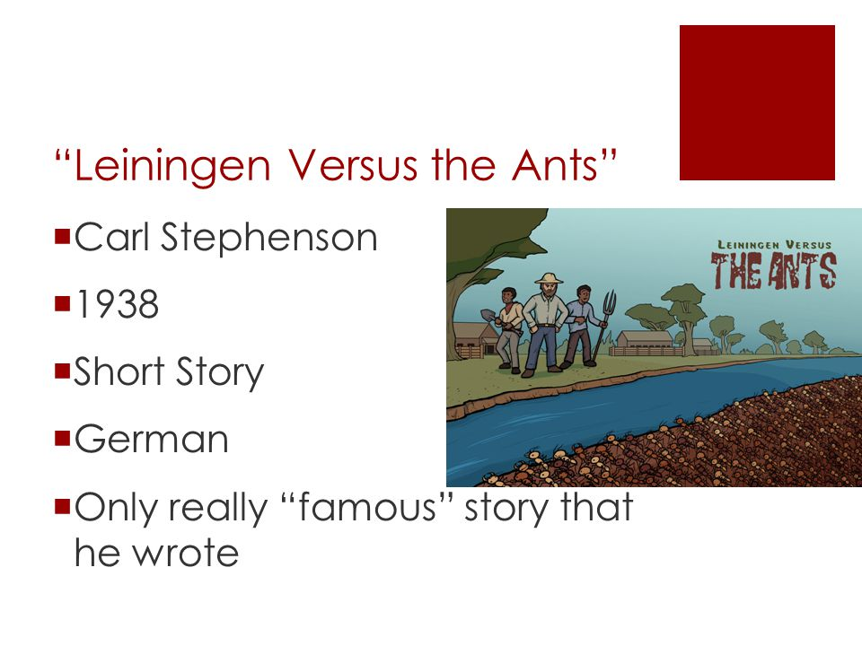 """leiningen versus the ants """"leiningen versus the ants"""" is short story originally written in german by carl stephenson and published in english in 1938 it tells the story of a dangerous plague of ants and the ingenuity displayed by a man determined to save his estate."""