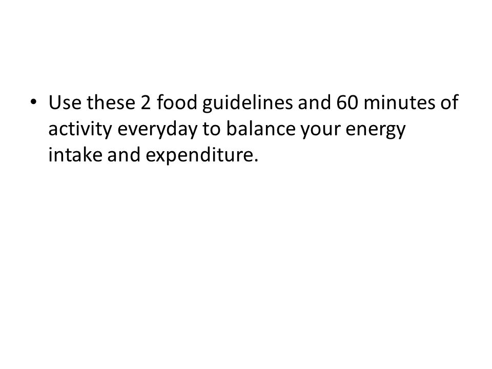 Use these 2 food guidelines and 60 minutes of activity everyday to balance your energy intake and expenditure.