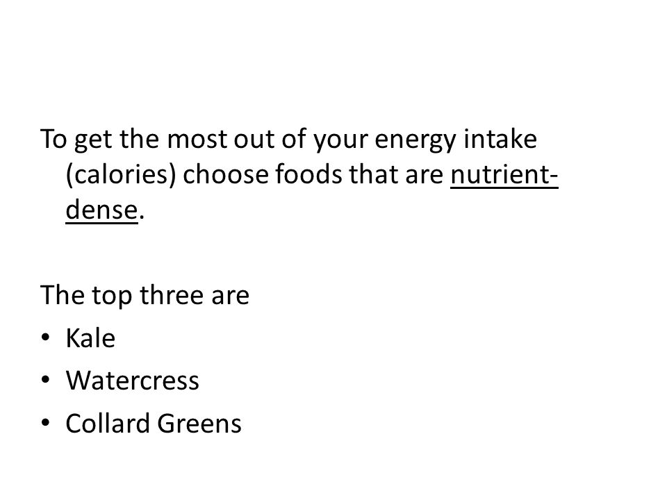 To get the most out of your energy intake (calories) choose foods that are nutrient- dense.