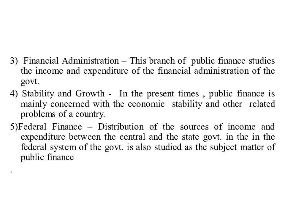 3) Financial Administration – This branch of public finance studies the income and expenditure of the financial administration of the govt.