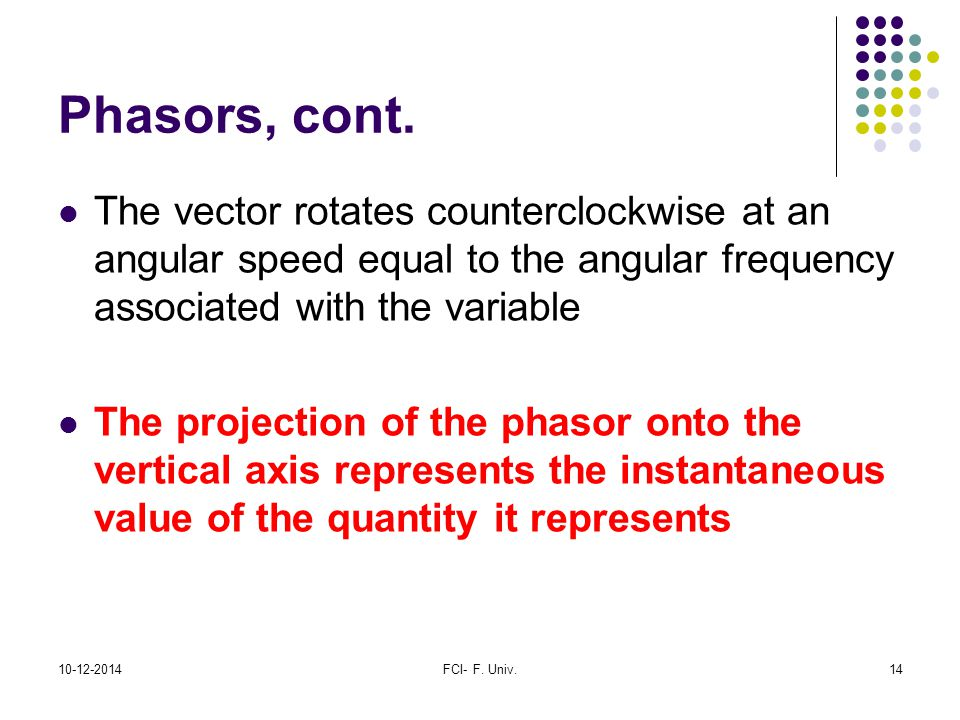 Phasors, cont. The vector rotates counterclockwise at an angular speed equal to the angular frequency associated with the variable.