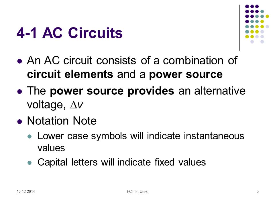 4-1 AC Circuits An AC circuit consists of a combination of circuit elements and a power source. The power source provides an alternative voltage, Dv.
