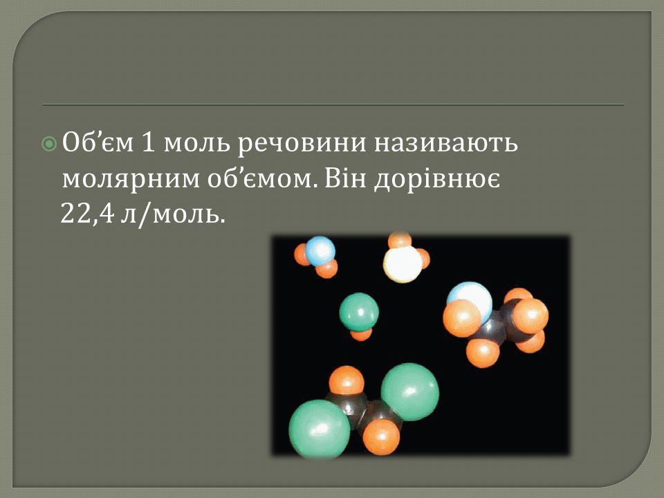Об'єм 1 моль речовини називають молярним об'ємом. Він дорівнює