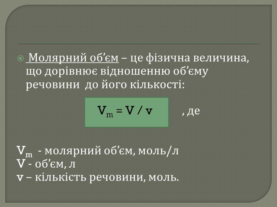 Молярний об'єм – це фізична величина, що дорівнює відношенню об'єму речовини до його кількості: