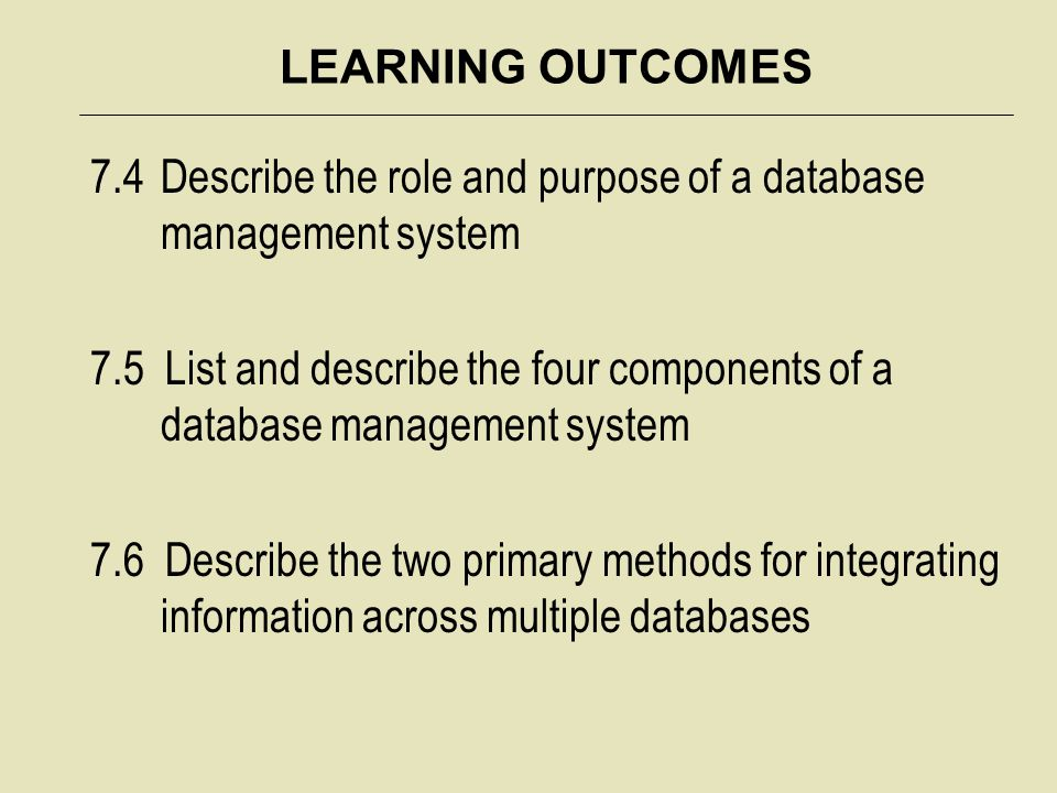 LEARNING OUTCOMES 7.4 Describe the role and purpose of a database management system.