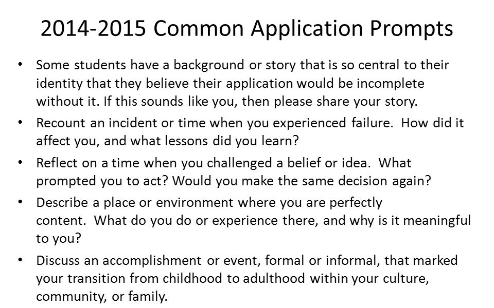 common application essay prompts 2014 2015 The folks at the common application have indicated that they are keeping the personal statement essay prompts for 2015 the same as they used for 2014.