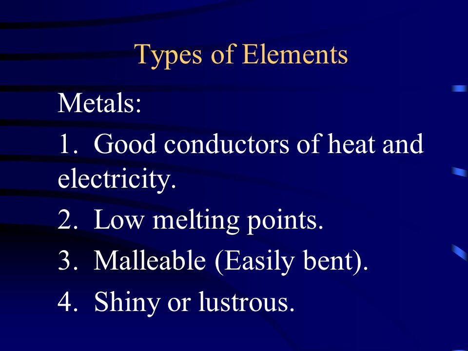 Types of Elements Metals: 1. Good conductors of heat and electricity. 2. Low melting points. 3. Malleable (Easily bent).