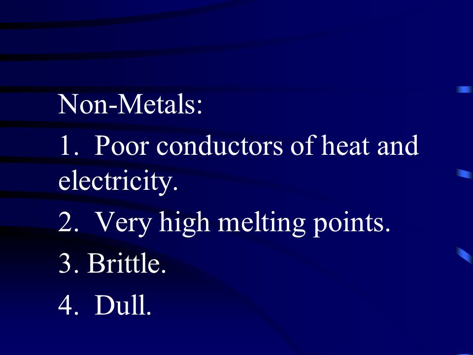 Non-Metals: 1. Poor conductors of heat and electricity. 2. Very high melting points. 3. Brittle.