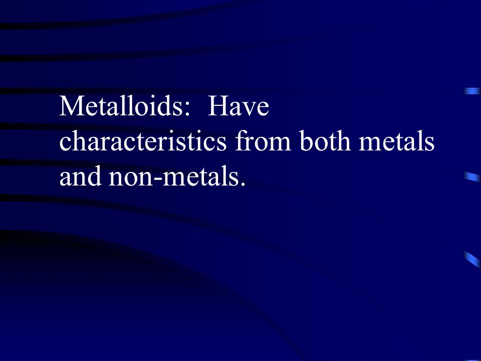 Metalloids: Have characteristics from both metals and non-metals.