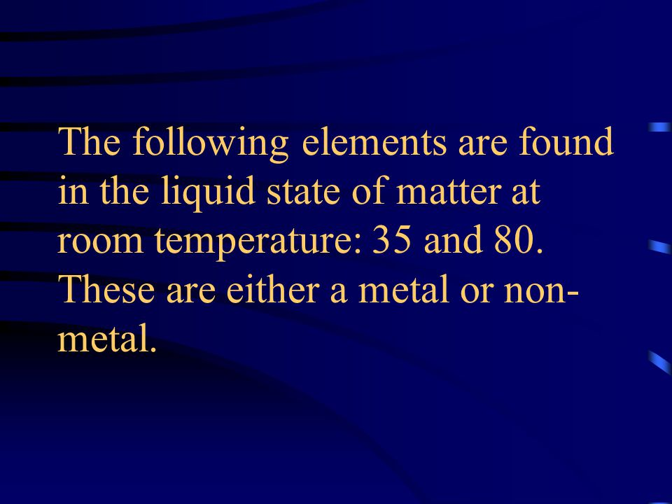 The following elements are found in the liquid state of matter at room temperature: 35 and 80.