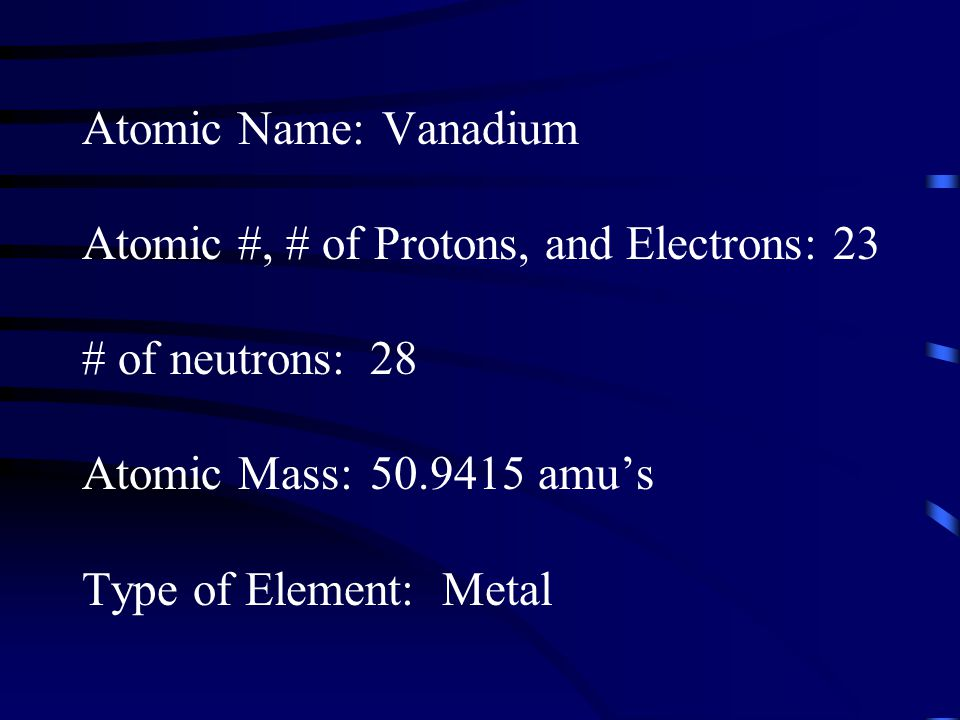 Atomic Name: Vanadium Atomic #, # of Protons, and Electrons: 23. # of neutrons: 28. Atomic Mass: amu's.