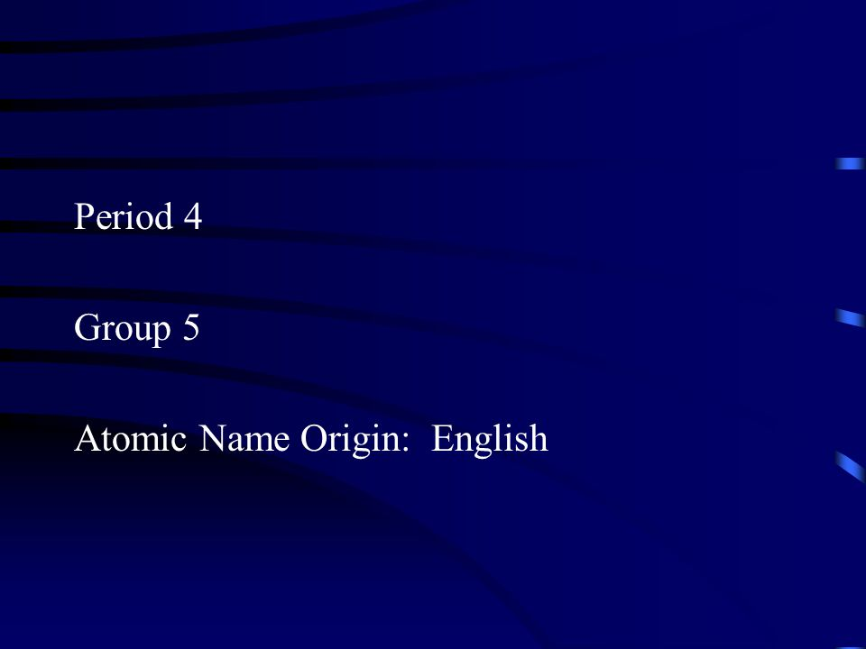 Period 4 Group 5 Atomic Name Origin: English