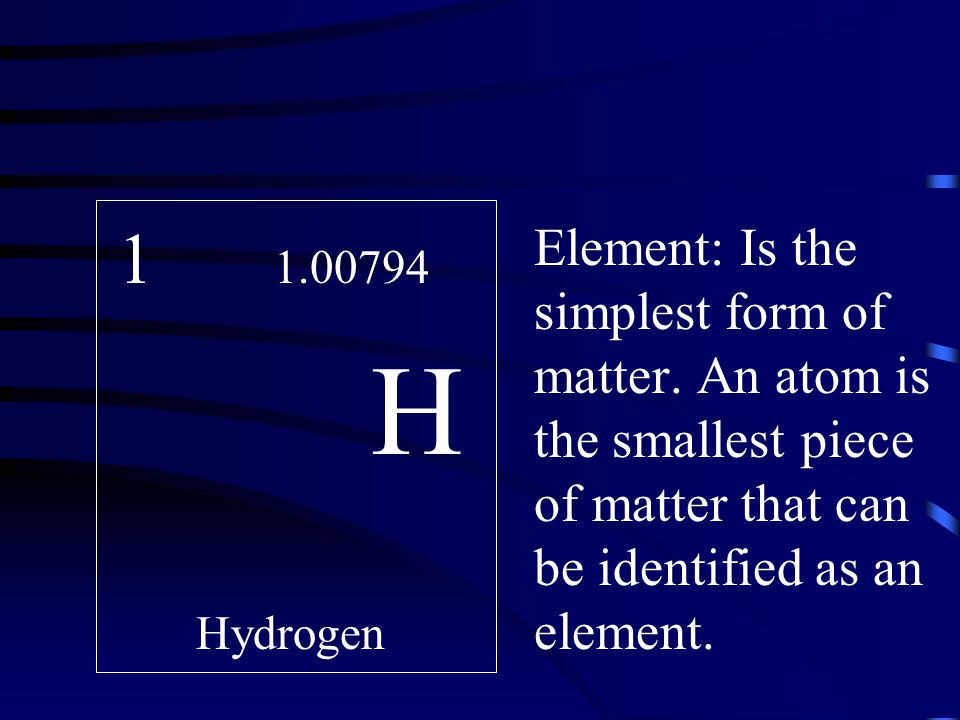 H. Hydrogen. Element: Is the simplest form of matter.