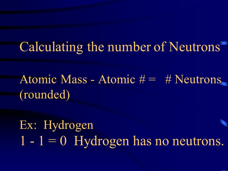Calculating the number of Neutrons Atomic Mass - Atomic # = # Neutrons (rounded) Ex: Hydrogen = 0 Hydrogen has no neutrons.