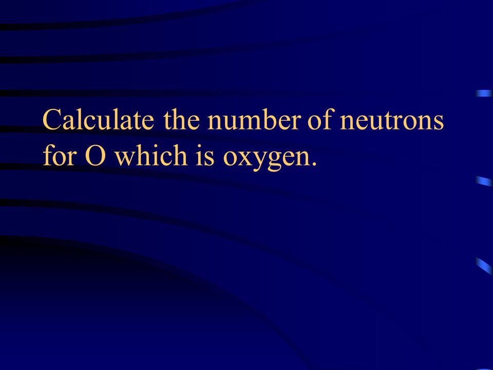 Calculate the number of neutrons for O which is oxygen.