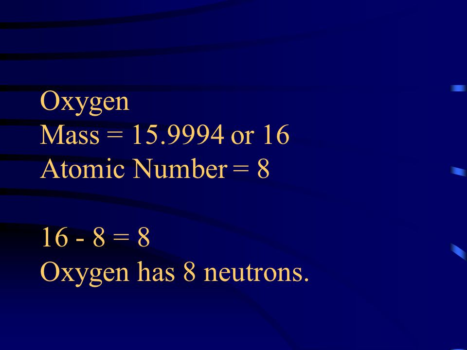 Oxygen Mass = or 16 Atomic Number = = 8 Oxygen has 8 neutrons.