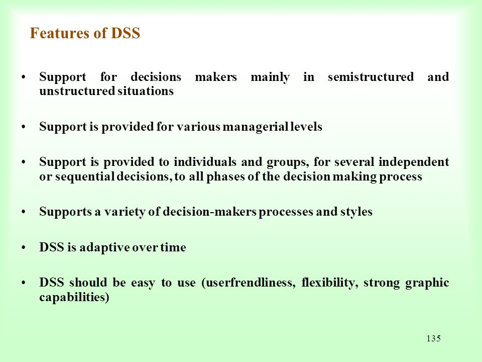 Features of DSS Support for decisions makers mainly in semistructured and unstructured situations. Support is provided for various managerial levels.