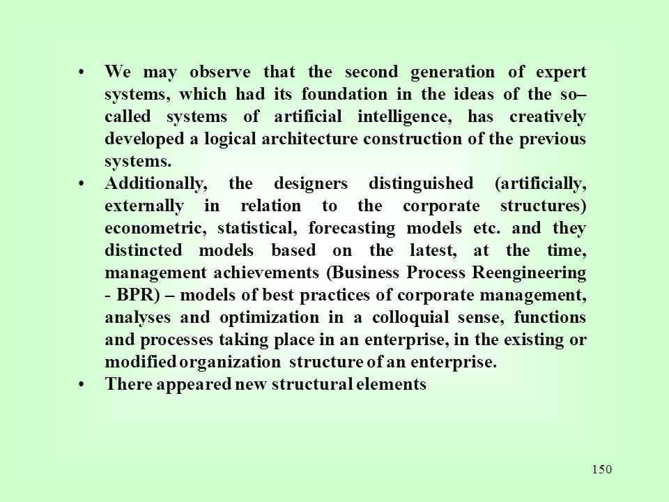We may observe that the second generation of expert systems, which had its foundation in the ideas of the so–called systems of artificial intelligence, has creatively developed a logical architecture construction of the previous systems.