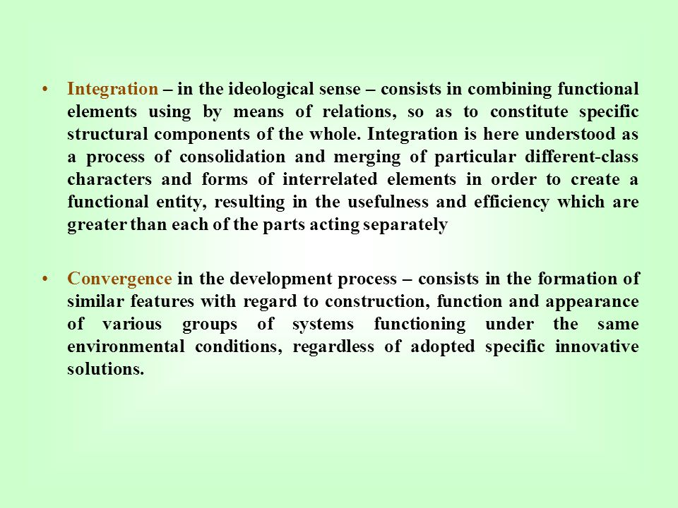 Integration – in the ideological sense – consists in combining functional elements using by means of relations, so as to constitute specific structural components of the whole. Integration is here understood as a process of consolidation and merging of particular different-class characters and forms of interrelated elements in order to create a functional entity, resulting in the usefulness and efficiency which are greater than each of the parts acting separately